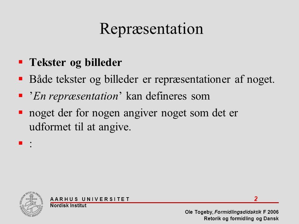 A A R H U S U N I V E R S I T E T 2 Nordisk Institut Ole Togeby, Formidlingsdidaktik F 2006 Retorik og formidling og Dansk Repræsentation  Tekster og billeder  Både tekster og billeder er repræsentationer af noget.