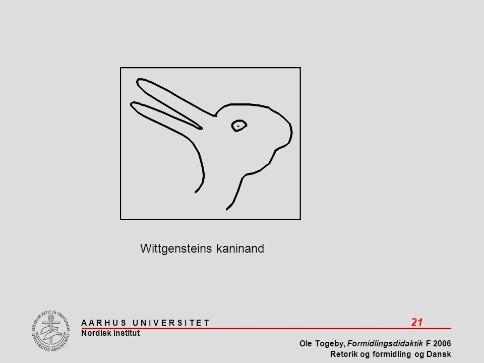 A A R H U S U N I V E R S I T E T 21 Nordisk Institut Ole Togeby, Formidlingsdidaktik F 2006 Retorik og formidling og Dansk Wittgensteins kaninand