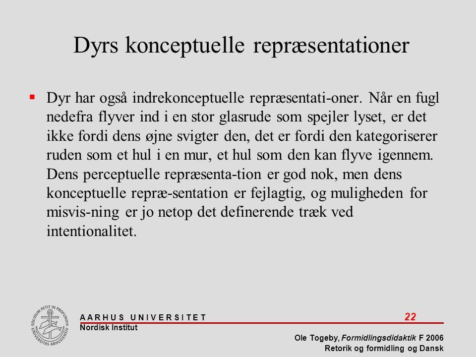 A A R H U S U N I V E R S I T E T 22 Nordisk Institut Ole Togeby, Formidlingsdidaktik F 2006 Retorik og formidling og Dansk Dyrs konceptuelle repræsentationer  Dyr har også indrekonceptuelle repræsentati-oner.