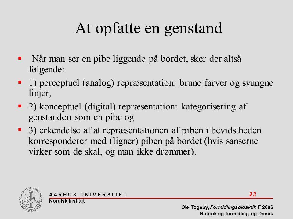 A A R H U S U N I V E R S I T E T 23 Nordisk Institut Ole Togeby, Formidlingsdidaktik F 2006 Retorik og formidling og Dansk At opfatte en genstand  Når man ser en pibe liggende på bordet, sker der altså følgende:  1) perceptuel (analog) repræsentation: brune farver og svungne linjer,  2) konceptuel (digital) repræsentation: kategorisering af genstanden som en pibe og  3) erkendelse af at repræsentationen af piben i bevidstheden korresponderer med (ligner) piben på bordet (hvis sanserne virker som de skal, og man ikke drømmer).