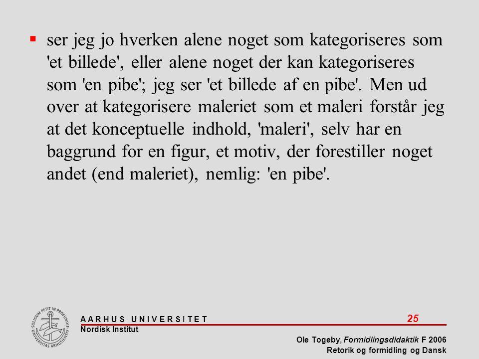 A A R H U S U N I V E R S I T E T 25 Nordisk Institut Ole Togeby, Formidlingsdidaktik F 2006 Retorik og formidling og Dansk  ser jeg jo hverken alene noget som kategoriseres som et billede , eller alene noget der kan kategoriseres som en pibe ; jeg ser et billede af en pibe .