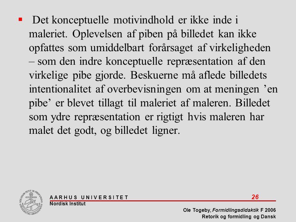A A R H U S U N I V E R S I T E T 26 Nordisk Institut Ole Togeby, Formidlingsdidaktik F 2006 Retorik og formidling og Dansk  Det konceptuelle motivindhold er ikke inde i maleriet.