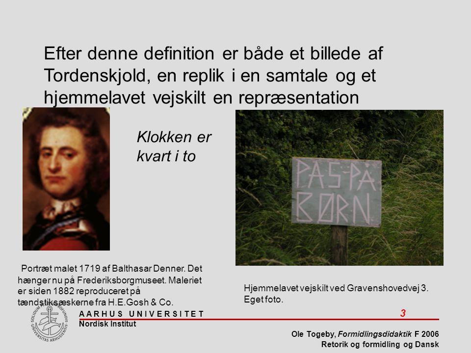A A R H U S U N I V E R S I T E T 3 Nordisk Institut Ole Togeby, Formidlingsdidaktik F 2006 Retorik og formidling og Dansk Portræt malet 1719 af Balthasar Denner.