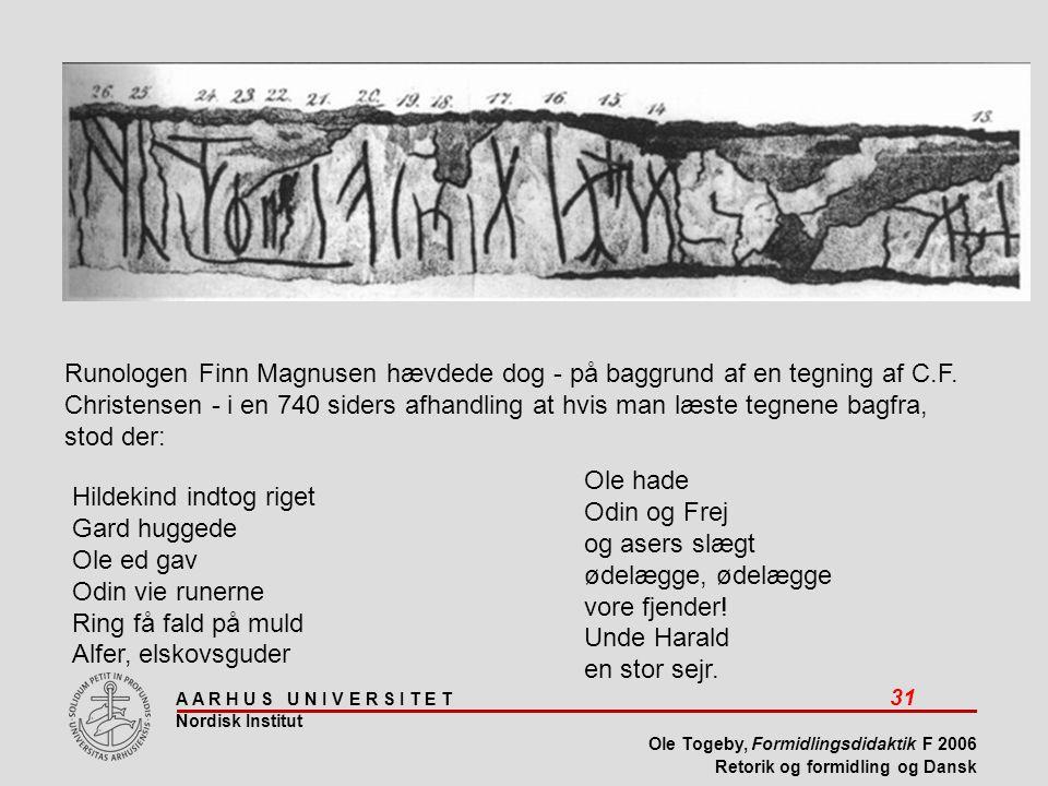 A A R H U S U N I V E R S I T E T 31 Nordisk Institut Ole Togeby, Formidlingsdidaktik F 2006 Retorik og formidling og Dansk Runologen Finn Magnusen hævdede dog - på baggrund af en tegning af C.F.