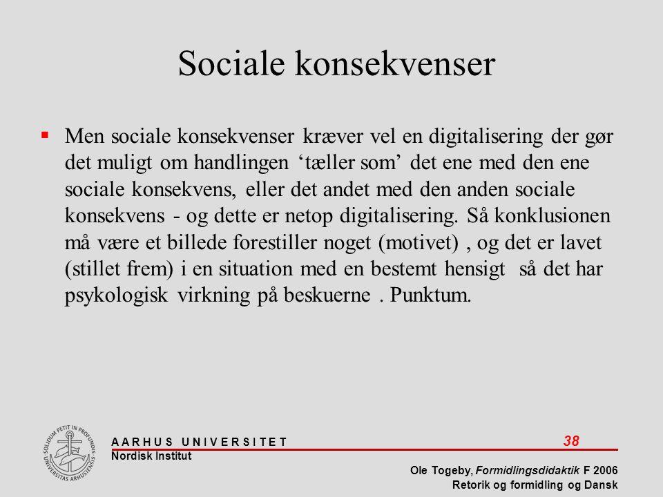 A A R H U S U N I V E R S I T E T 38 Nordisk Institut Ole Togeby, Formidlingsdidaktik F 2006 Retorik og formidling og Dansk Sociale konsekvenser  Men sociale konsekvenser kræver vel en digitalisering der gør det muligt om handlingen 'tæller som' det ene med den ene sociale konsekvens, eller det andet med den anden sociale konsekvens - og dette er netop digitalisering.