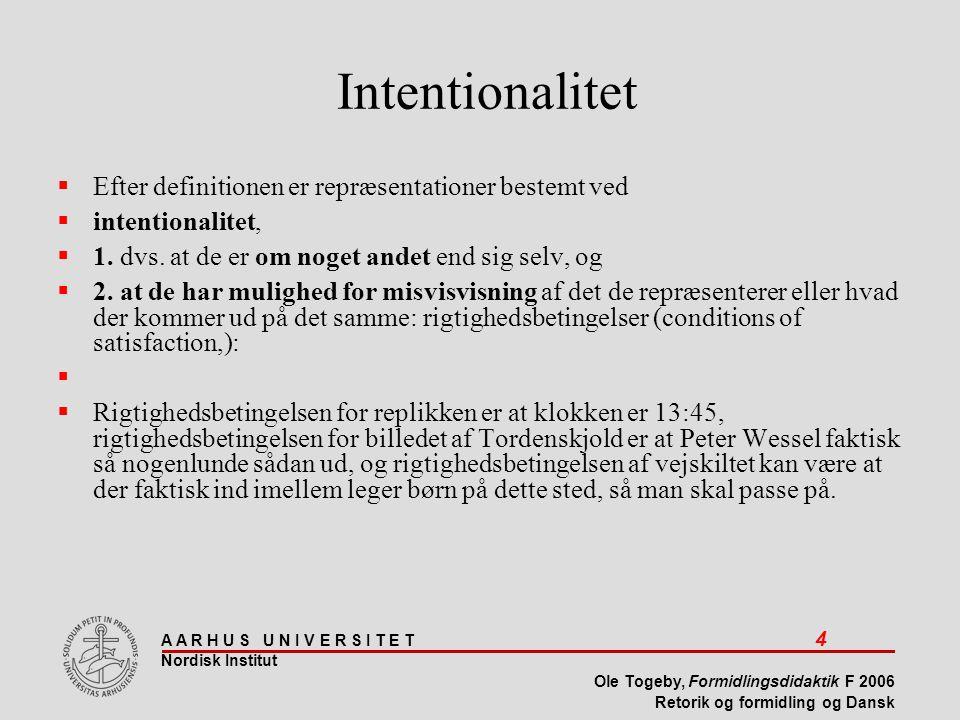 A A R H U S U N I V E R S I T E T 4 Nordisk Institut Ole Togeby, Formidlingsdidaktik F 2006 Retorik og formidling og Dansk Intentionalitet  Efter definitionen er repræsentationer bestemt ved  intentionalitet,  1.