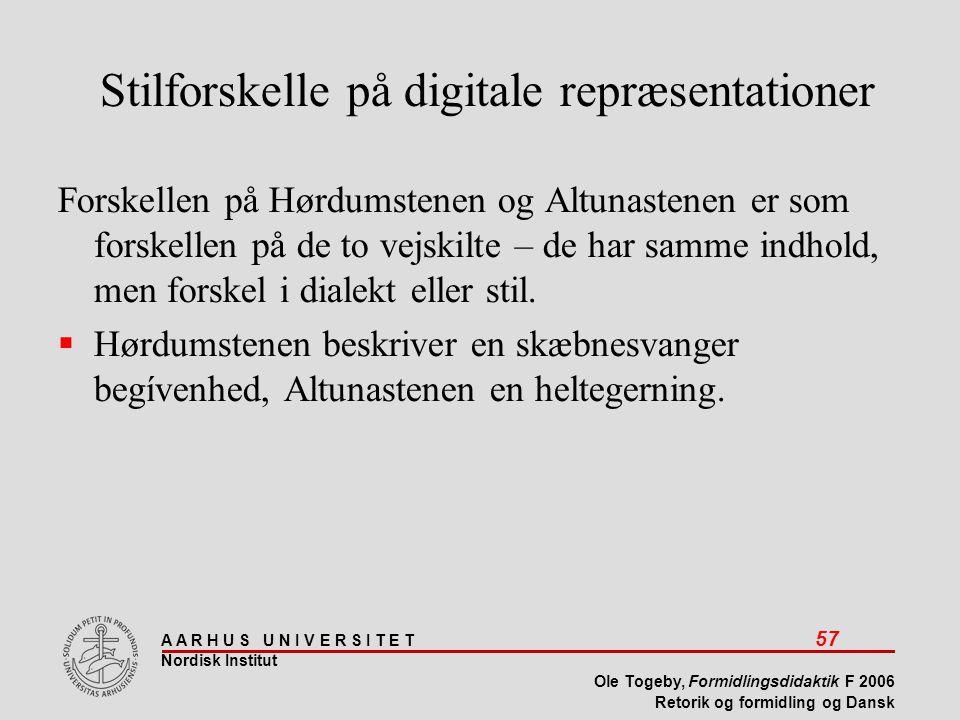 A A R H U S U N I V E R S I T E T 57 Nordisk Institut Ole Togeby, Formidlingsdidaktik F 2006 Retorik og formidling og Dansk Stilforskelle på digitale repræsentationer Forskellen på Hørdumstenen og Altunastenen er som forskellen på de to vejskilte – de har samme indhold, men forskel i dialekt eller stil.