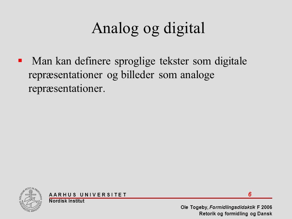 A A R H U S U N I V E R S I T E T 6 Nordisk Institut Ole Togeby, Formidlingsdidaktik F 2006 Retorik og formidling og Dansk Analog og digital  Man kan definere sproglige tekster som digitale repræsentationer og billeder som analoge repræsentationer.