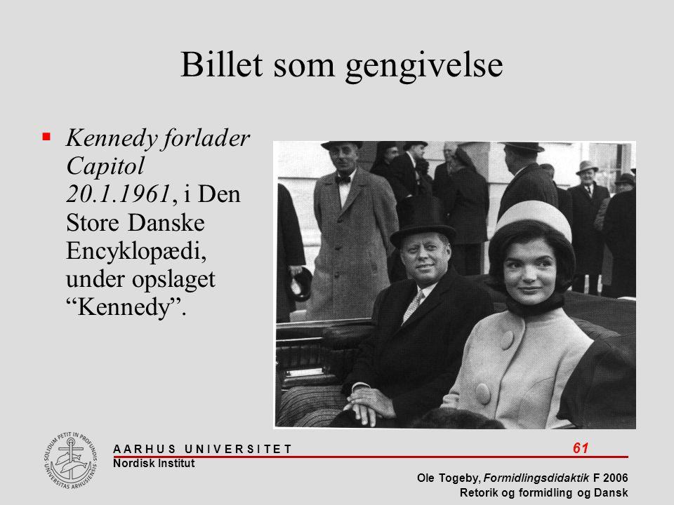 A A R H U S U N I V E R S I T E T 61 Nordisk Institut Ole Togeby, Formidlingsdidaktik F 2006 Retorik og formidling og Dansk Billet som gengivelse  Kennedy forlader Capitol 20.1.1961, i Den Store Danske Encyklopædi, under opslaget Kennedy .