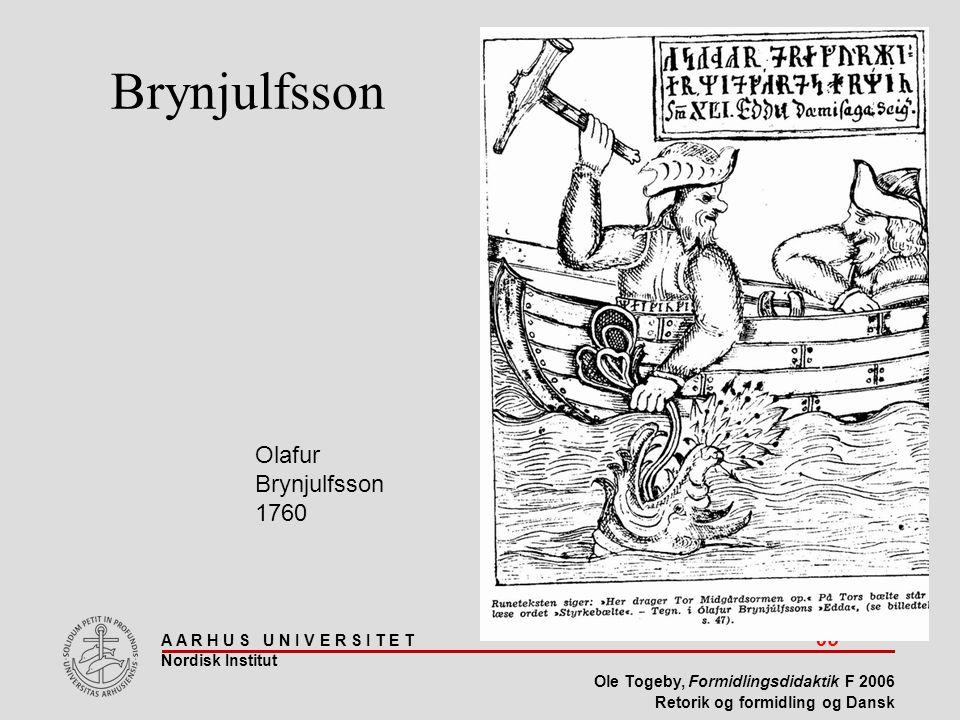 A A R H U S U N I V E R S I T E T 65 Nordisk Institut Ole Togeby, Formidlingsdidaktik F 2006 Retorik og formidling og Dansk Olafur Brynjulfsson 1760 Brynjulfsson