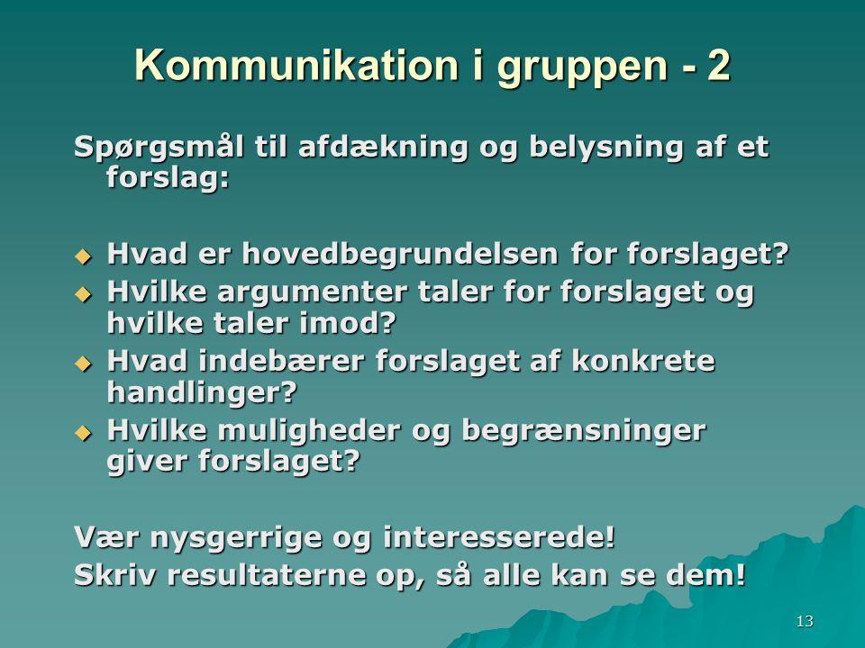 13 Kommunikation i gruppen - 2 Spørgsmål til afdækning og belysning af et forslag:  Hvad er hovedbegrundelsen for forslaget.