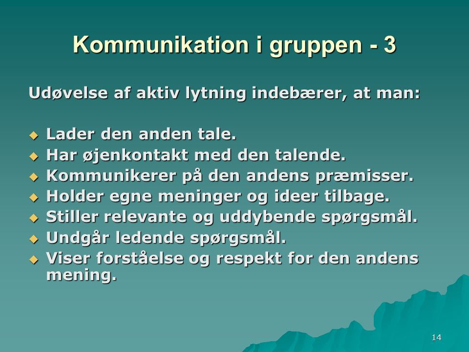 14 Kommunikation i gruppen - 3 Udøvelse af aktiv lytning indebærer, at man:  Lader den anden tale.