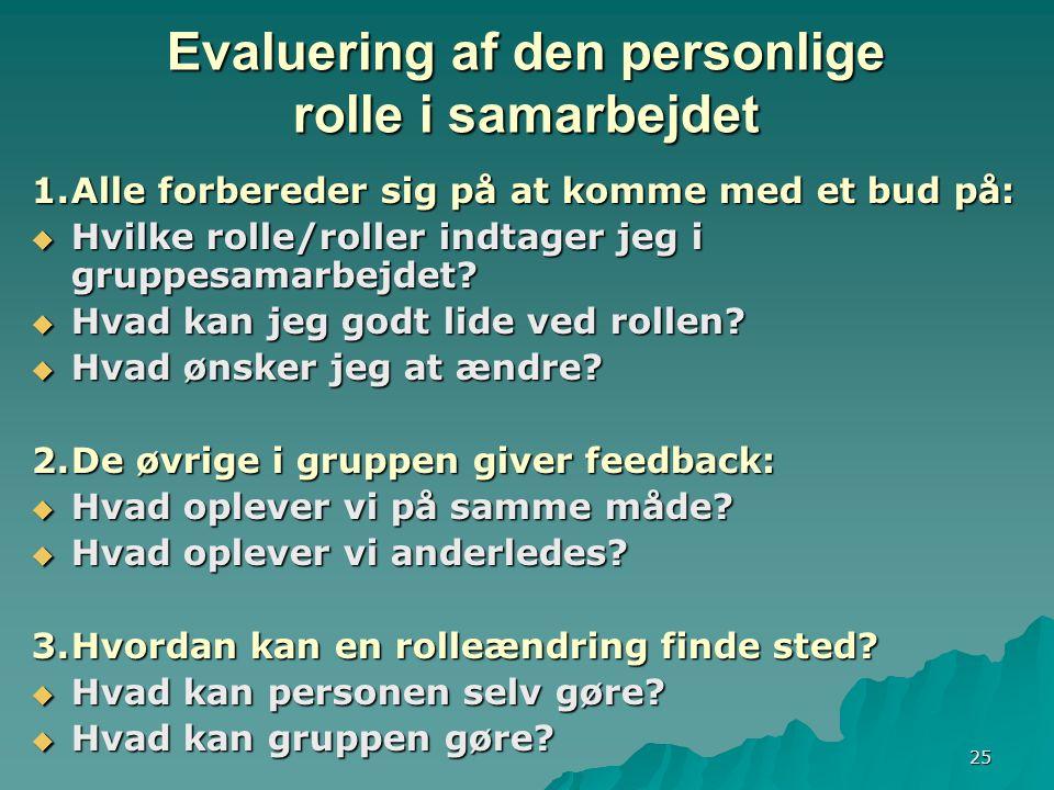25 Evaluering af den personlige rolle i samarbejdet 1.Alle forbereder sig på at komme med et bud på:  Hvilke rolle/roller indtager jeg i gruppesamarbejdet.