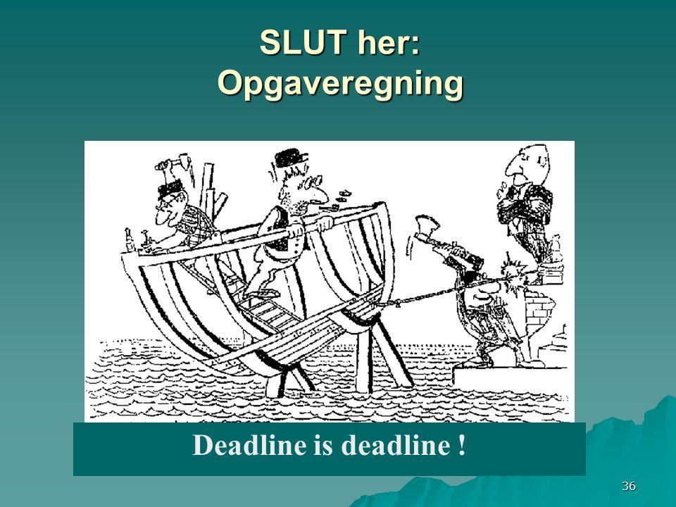 36 Deadline is deadline ! SLUT her: Opgaveregning