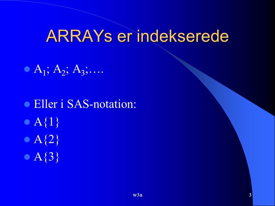 w3a3 ARRAYs er indekserede A 1 ; A 2 ; A 3 ;…. Eller i SAS-notation: A{1} A{2} A{3}