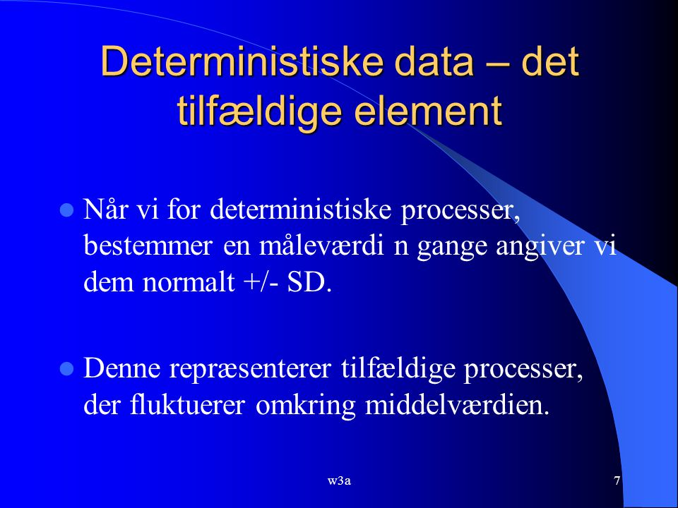 7 Deterministiske data – det tilfældige element Når vi for deterministiske processer, bestemmer en måleværdi n gange angiver vi dem normalt +/- SD.