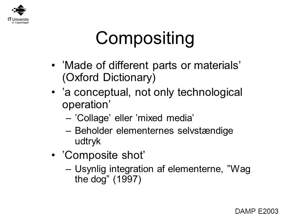 DAMP E2003 Compositing 'Made of different parts or materials' (Oxford Dictionary) 'a conceptual, not only technological operation' –'Collage' eller 'mixed media' –Beholder elementernes selvstændige udtryk 'Composite shot' –Usynlig integration af elementerne, Wag the dog (1997)