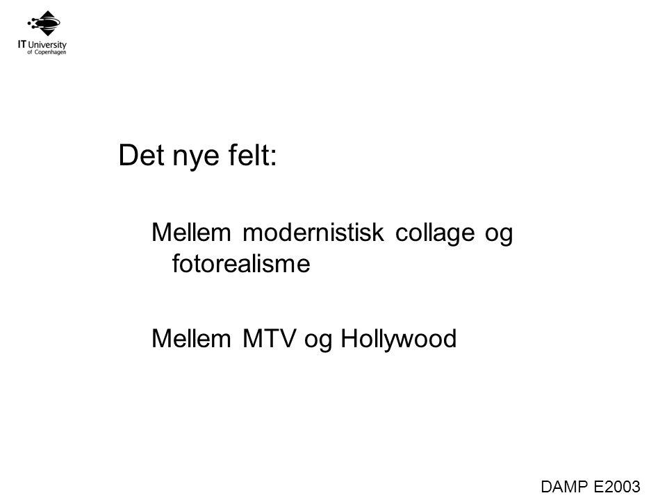 DAMP E2003 Det nye felt: Mellem modernistisk collage og fotorealisme Mellem MTV og Hollywood