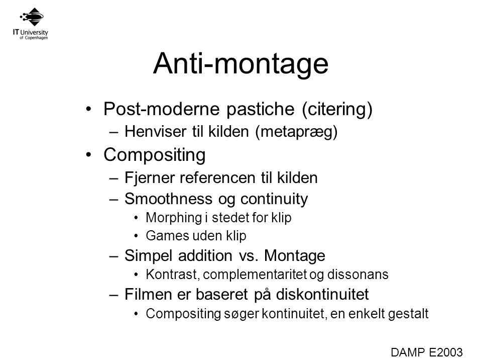 DAMP E2003 Anti-montage Post-moderne pastiche (citering) –Henviser til kilden (metapræg) Compositing –Fjerner referencen til kilden –Smoothness og continuity Morphing i stedet for klip Games uden klip –Simpel addition vs.