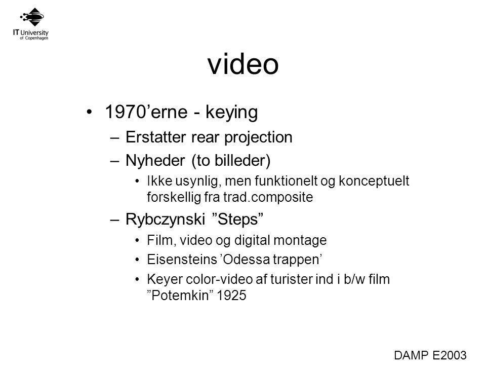DAMP E2003 video 1970'erne - keying –Erstatter rear projection –Nyheder (to billeder) Ikke usynlig, men funktionelt og konceptuelt forskellig fra trad.composite –Rybczynski Steps Film, video og digital montage Eisensteins 'Odessa trappen' Keyer color-video af turister ind i b/w film Potemkin 1925