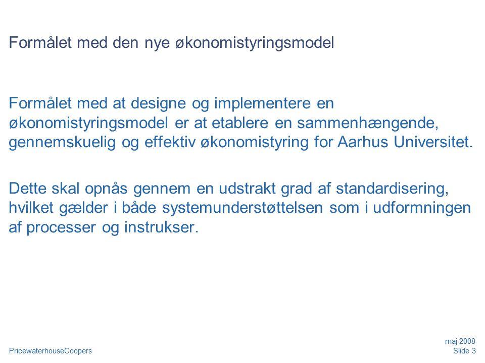 PricewaterhouseCoopers maj 2008 Slide 3 Formålet med den nye økonomistyringsmodel Formålet med at designe og implementere en økonomistyringsmodel er at etablere en sammenhængende, gennemskuelig og effektiv økonomistyring for Aarhus Universitet.