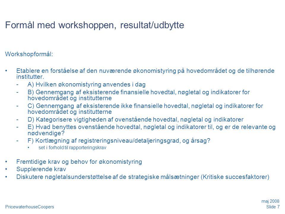 PricewaterhouseCoopers maj 2008 Slide 7 Formål med workshoppen, resultat/udbytte Workshopformål: Etablere en forståelse af den nuværende økonomistyring på hovedområdet og de tilhørende institutter.