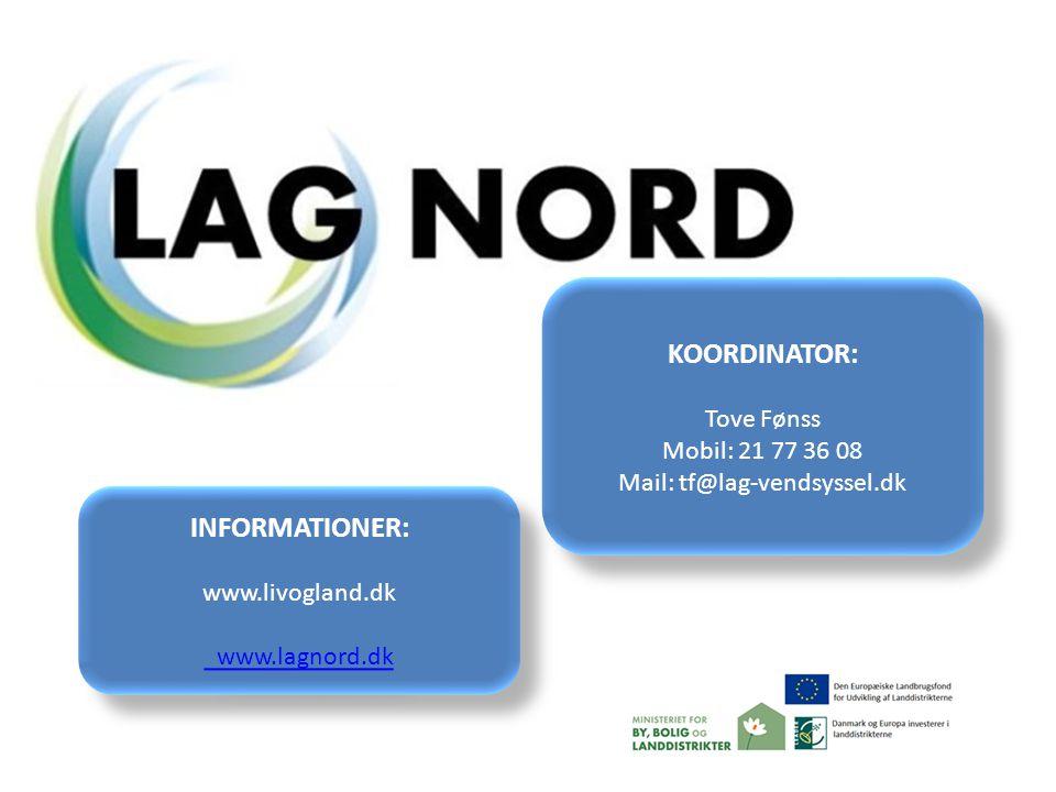 INFORMATIONER: www.livogland.dk www.lagnord.dk INFORMATIONER: www.livogland.dk www.lagnord.dk KOORDINATOR: Tove Fønss Mobil: 21 77 36 08 Mail: tf@lag-vendsyssel.dk KOORDINATOR: Tove Fønss Mobil: 21 77 36 08 Mail: tf@lag-vendsyssel.dk