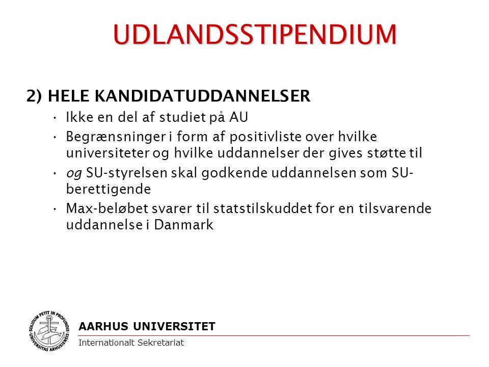 2) HELE KANDIDATUDDANNELSER Ikke en del af studiet på AU Begrænsninger i form af positivliste over hvilke universiteter og hvilke uddannelser der gives støtte til og SU-styrelsen skal godkende uddannelsen som SU- berettigende Max-beløbet svarer til statstilskuddet for en tilsvarende uddannelse i Danmark AARHUS UNIVERSITET Internationalt Sekretariat UDLANDSSTIPENDIUM