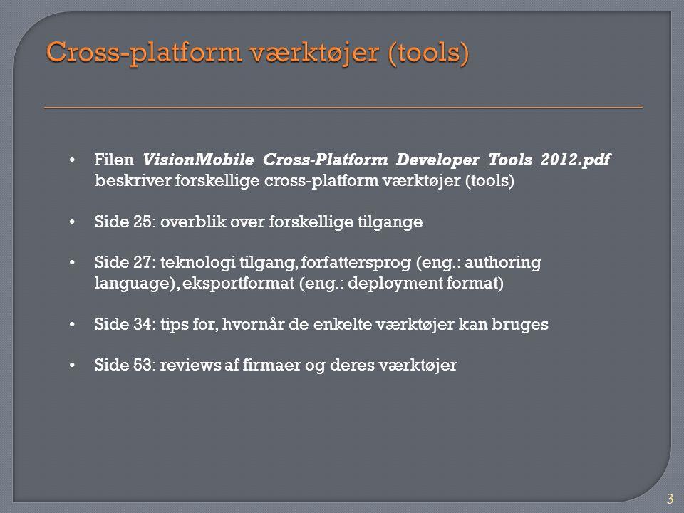 3 Filen VisionMobile_Cross-Platform_Developer_Tools_2012.pdf beskriver forskellige cross-platform værktøjer (tools) Side 25: overblik over forskellige tilgange Side 27: teknologi tilgang, forfattersprog (eng.: authoring language), eksportformat (eng.: deployment format) Side 34: tips for, hvornår de enkelte værktøjer kan bruges Side 53: reviews af firmaer og deres værktøjer
