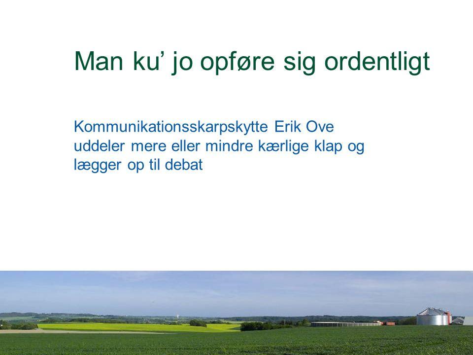 Dansk Landbrugsrådgivning Landscentret Man ku' jo opføre sig ordentligt Kommunikationsskarpskytte Erik Ove uddeler mere eller mindre kærlige klap og lægger op til debat