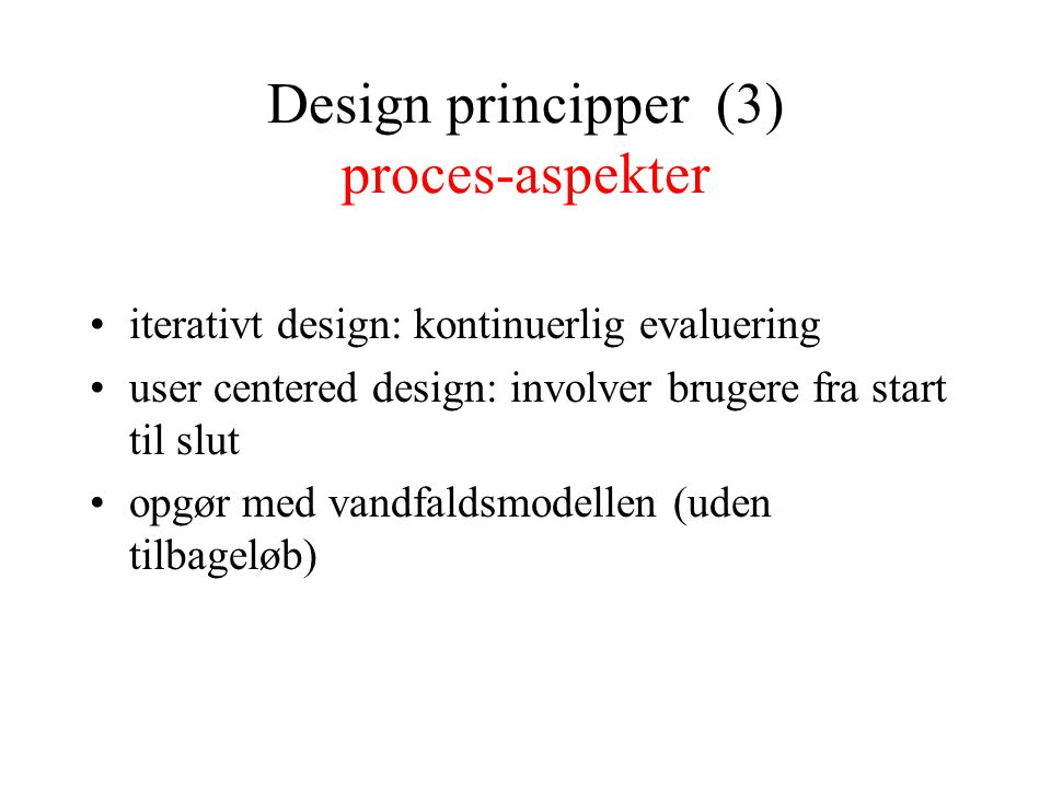 Design principper (3) proces-aspekter iterativt design: kontinuerlig evaluering user centered design: involver brugere fra start til slut opgør med vandfaldsmodellen (uden tilbageløb)