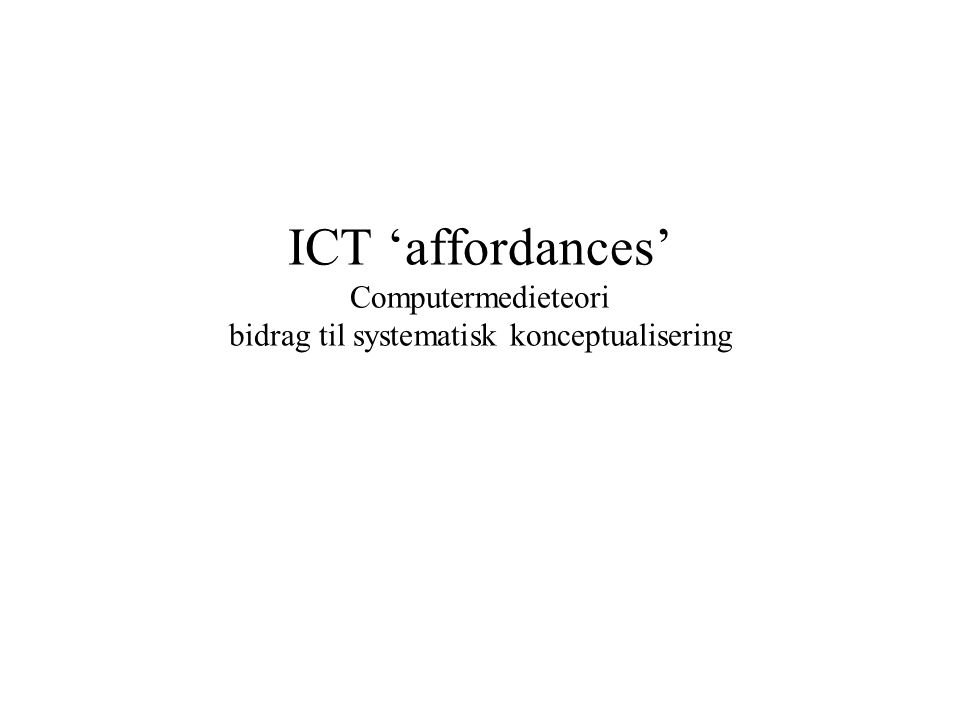 ICT 'affordances' Computermedieteori bidrag til systematisk konceptualisering