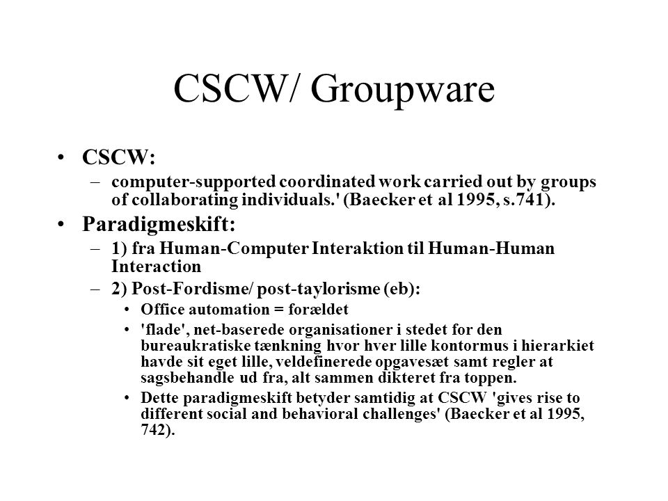 CSCW/ Groupware CSCW: –computer-supported coordinated work carried out by groups of collaborating individuals. (Baecker et al 1995, s.741).