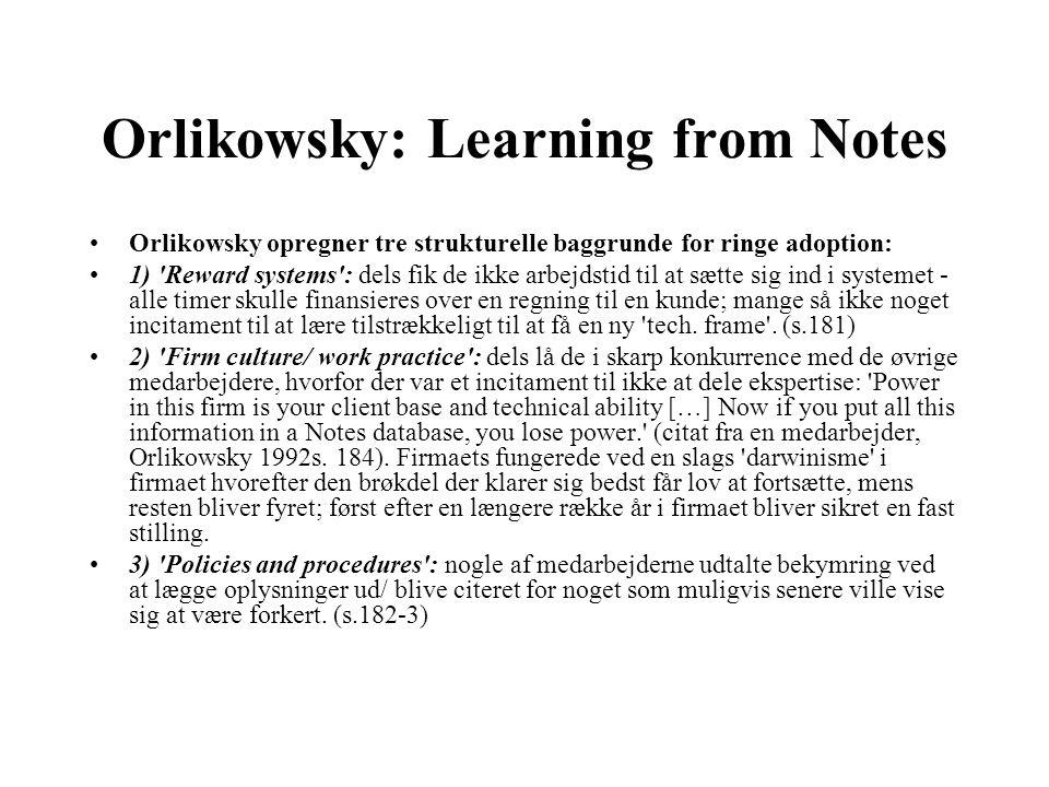 Orlikowsky: Learning from Notes Orlikowsky opregner tre strukturelle baggrunde for ringe adoption: 1) Reward systems : dels fik de ikke arbejdstid til at sætte sig ind i systemet - alle timer skulle finansieres over en regning til en kunde; mange så ikke noget incitament til at lære tilstrækkeligt til at få en ny tech.