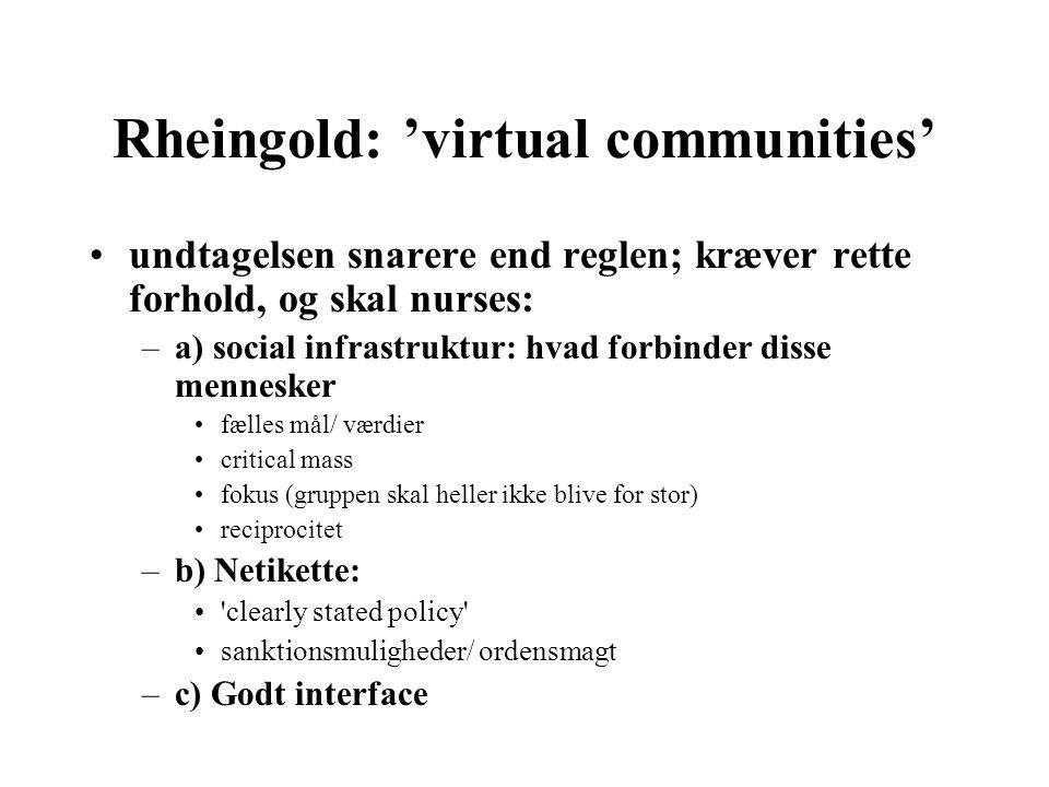 Rheingold: 'virtual communities' undtagelsen snarere end reglen; kræver rette forhold, og skal nurses: –a) social infrastruktur: hvad forbinder disse mennesker fælles mål/ værdier critical mass fokus (gruppen skal heller ikke blive for stor) reciprocitet –b) Netikette: clearly stated policy sanktionsmuligheder/ ordensmagt –c) Godt interface
