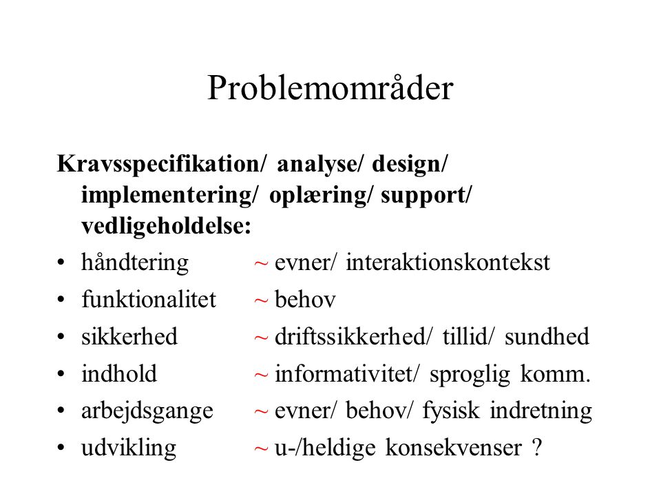Problemområder Kravsspecifikation/ analyse/ design/ implementering/ oplæring/ support/ vedligeholdelse: håndtering ~ evner/ interaktionskontekst funktionalitet ~ behov sikkerhed~ driftssikkerhed/ tillid/ sundhed indhold ~ informativitet/ sproglig komm.