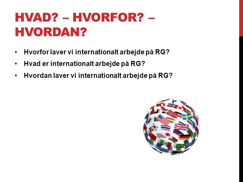 HVAD. – HVORFOR. – HVORDAN. Hvorfor laver vi internationalt arbejde på RG.