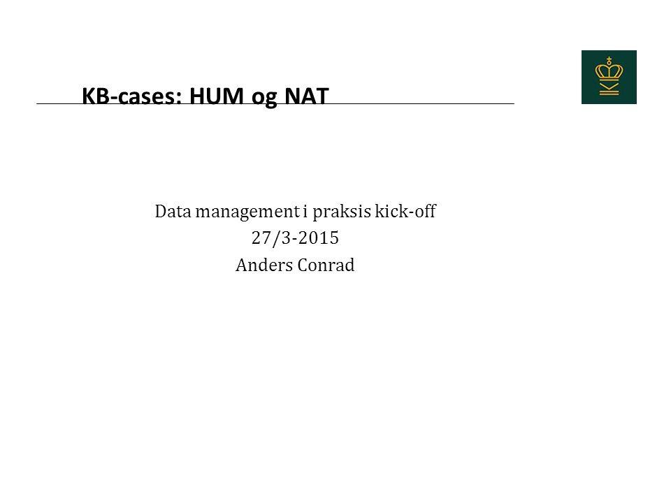 KB-cases: HUM og NAT Data management i praksis kick-off 27/3-2015 Anders Conrad