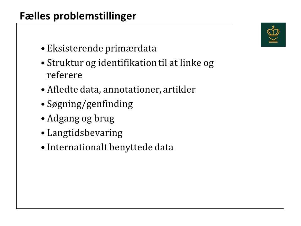 Fælles problemstillinger Eksisterende primærdata Struktur og identifikation til at linke og referere Afledte data, annotationer, artikler Søgning/genfinding Adgang og brug Langtidsbevaring Internationalt benyttede data