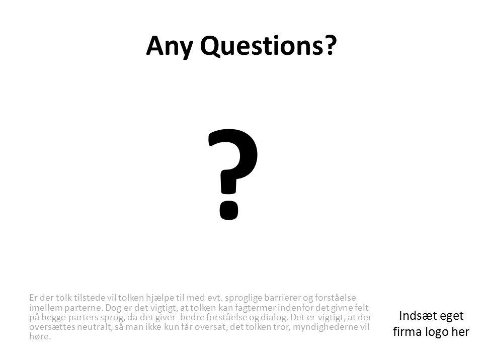 Any Questions. Indsæt eget firma logo her Er der tolk tilstede vil tolken hjælpe til med evt.