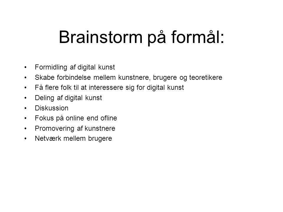 Brainstorm på formål: Formidling af digital kunst Skabe forbindelse mellem kunstnere, brugere og teoretikere Få flere folk til at interessere sig for digital kunst Deling af digital kunst Diskussion Fokus på online end ofline Promovering af kunstnere Netværk mellem brugere