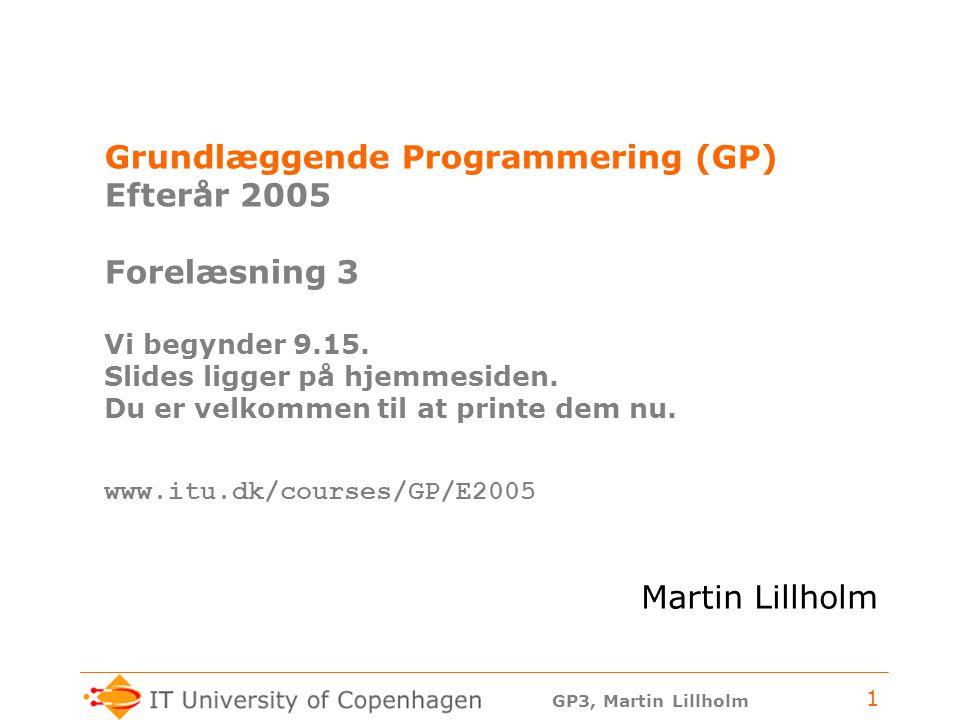 GP3, Martin Lillholm 1 Grundlæggende Programmering (GP) Efterår 2005 Forelæsning 3 Vi begynder 9.15.