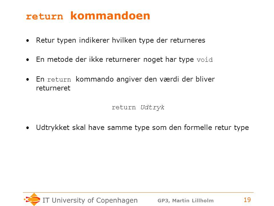 GP3, Martin Lillholm 19 return kommandoen Retur typen indikerer hvilken type der returneres En metode der ikke returnerer noget har type void En return kommando angiver den værdi der bliver returneret return Udtryk Udtrykket skal have samme type som den formelle retur type
