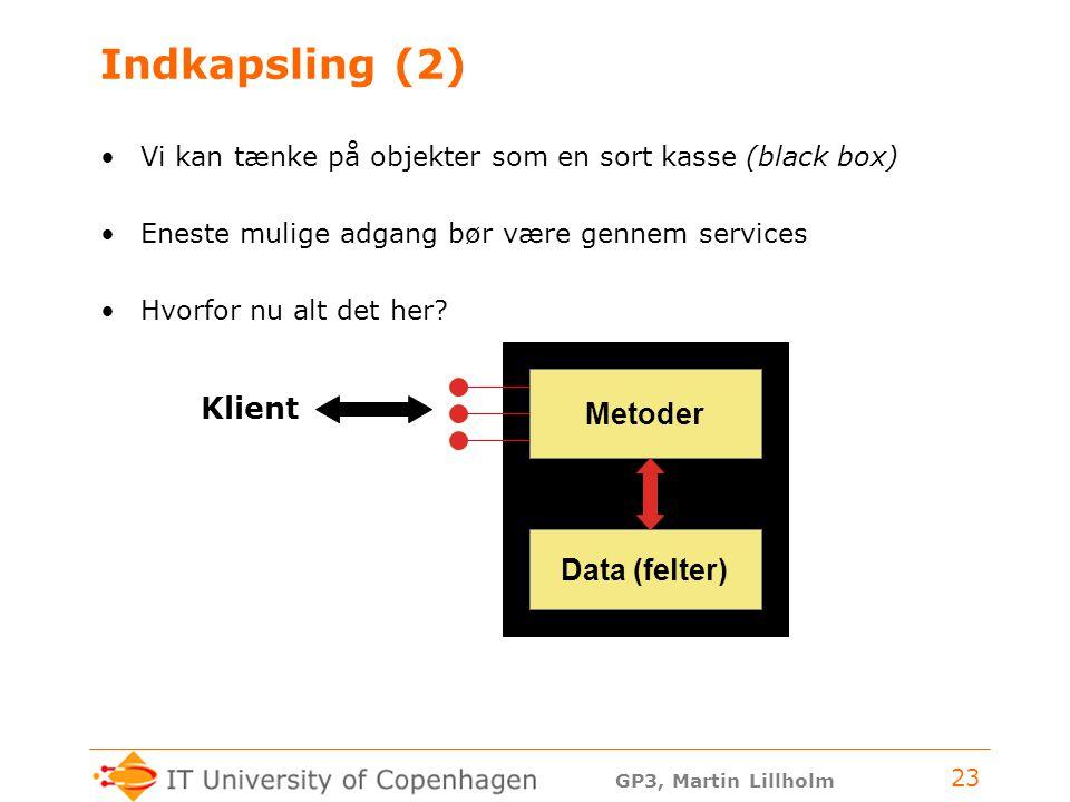 GP3, Martin Lillholm 23 Indkapsling (2) Vi kan tænke på objekter som en sort kasse (black box) Eneste mulige adgang bør være gennem services Hvorfor nu alt det her.