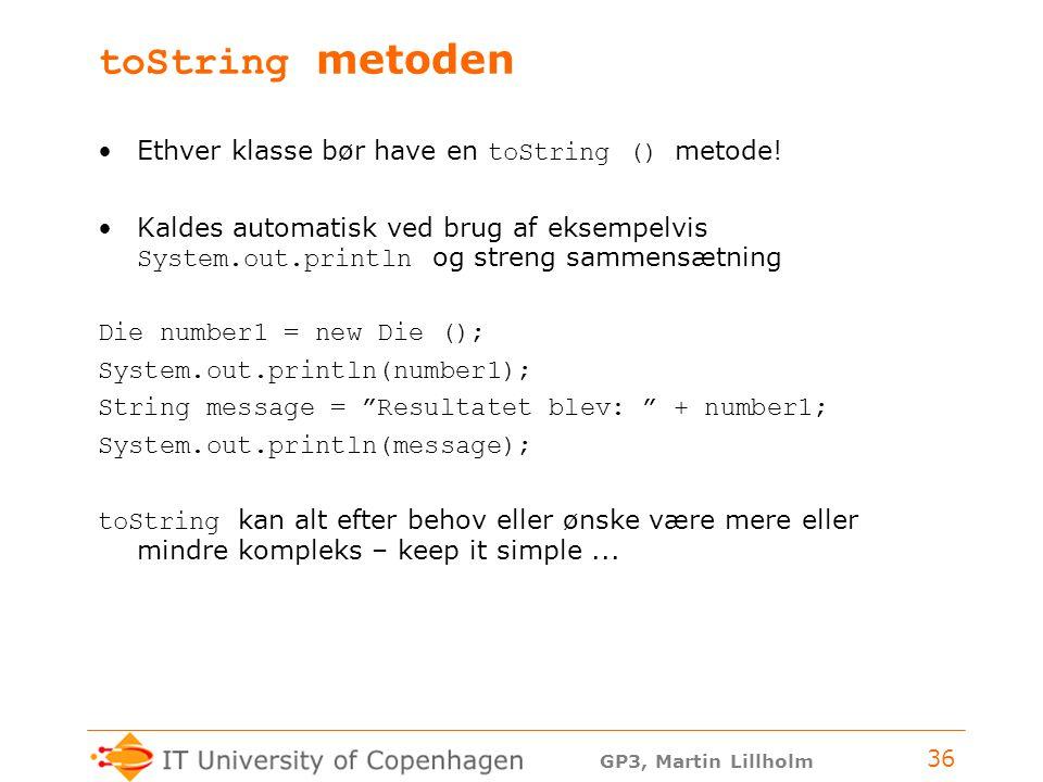 GP3, Martin Lillholm 36 toString metoden Ethver klasse bør have en toString () metode.