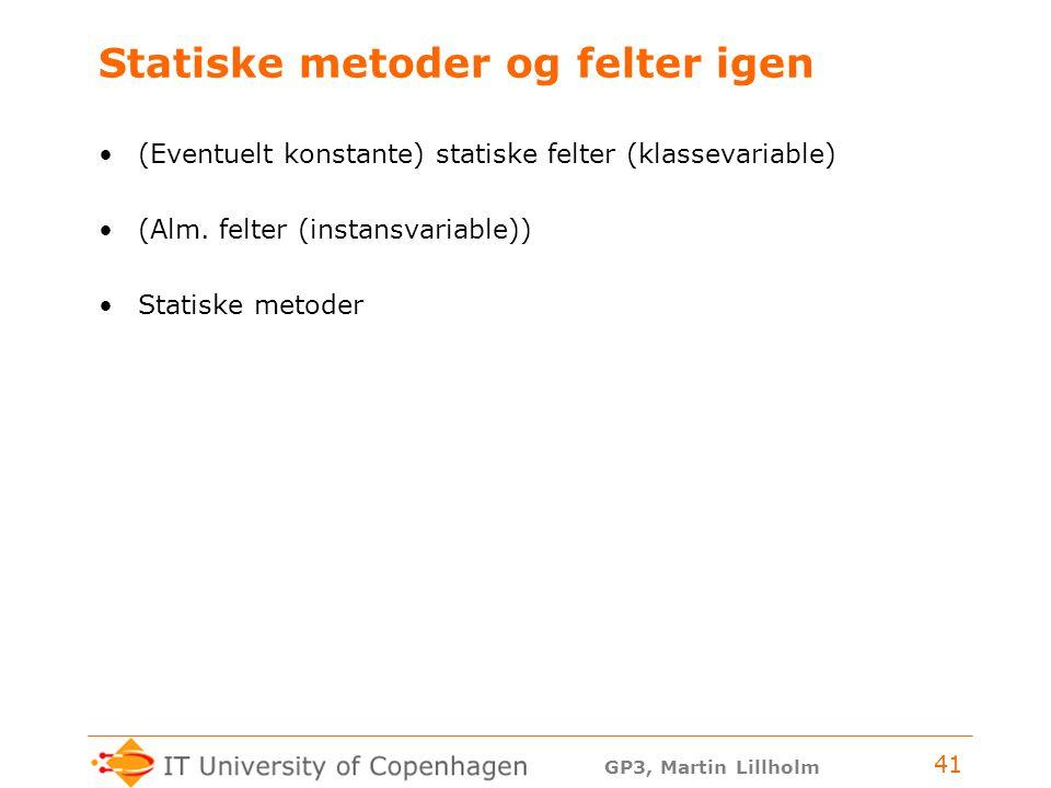 GP3, Martin Lillholm 41 Statiske metoder og felter igen (Eventuelt konstante) statiske felter (klassevariable) (Alm.