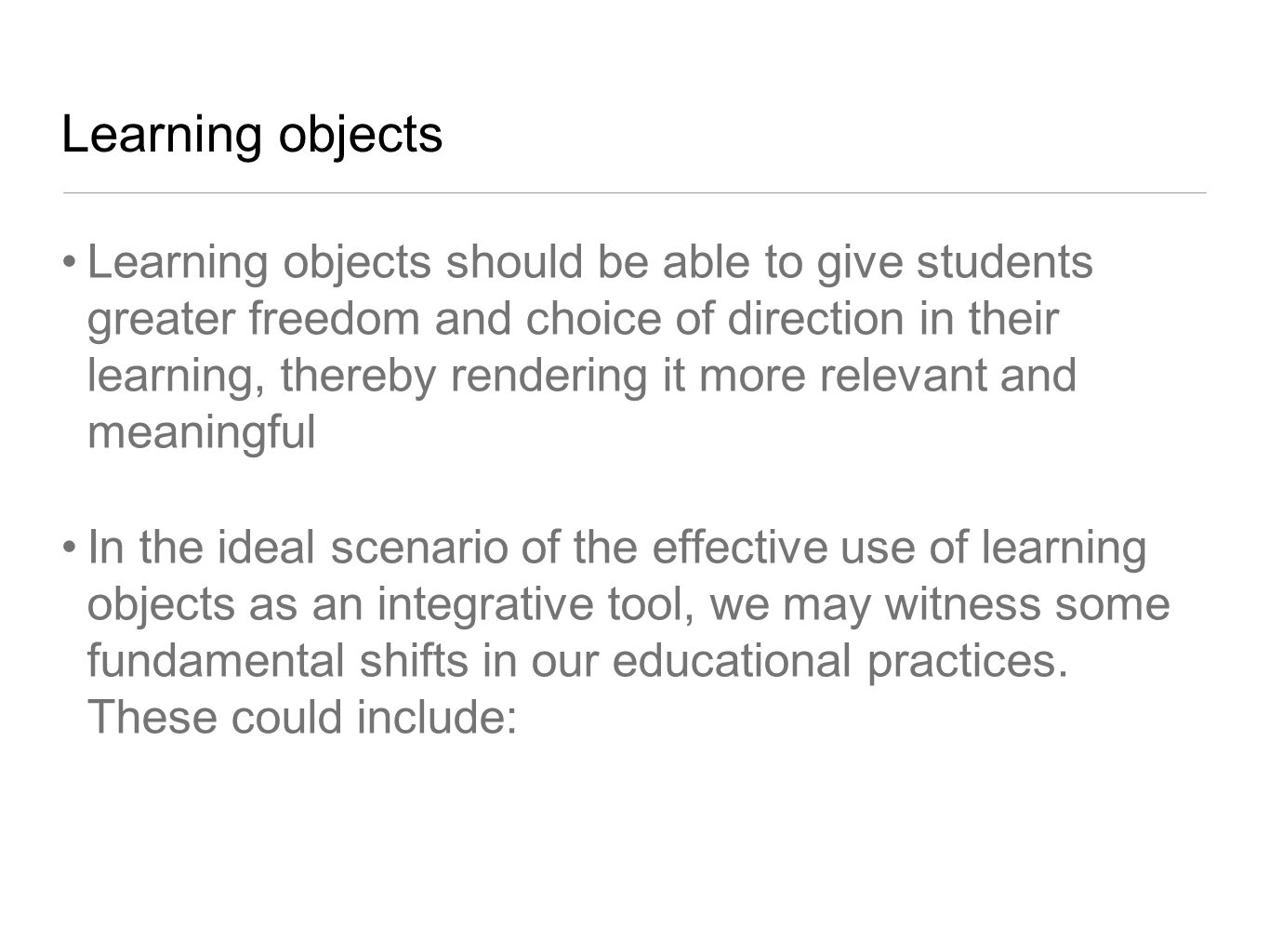 Learning objects Learning objects should be able to give students greater freedom and choice of direction in their learning, thereby rendering it more relevant and meaningful In the ideal scenario of the effective use of learning objects as an integrative tool, we may witness some fundamental shifts in our educational practices.