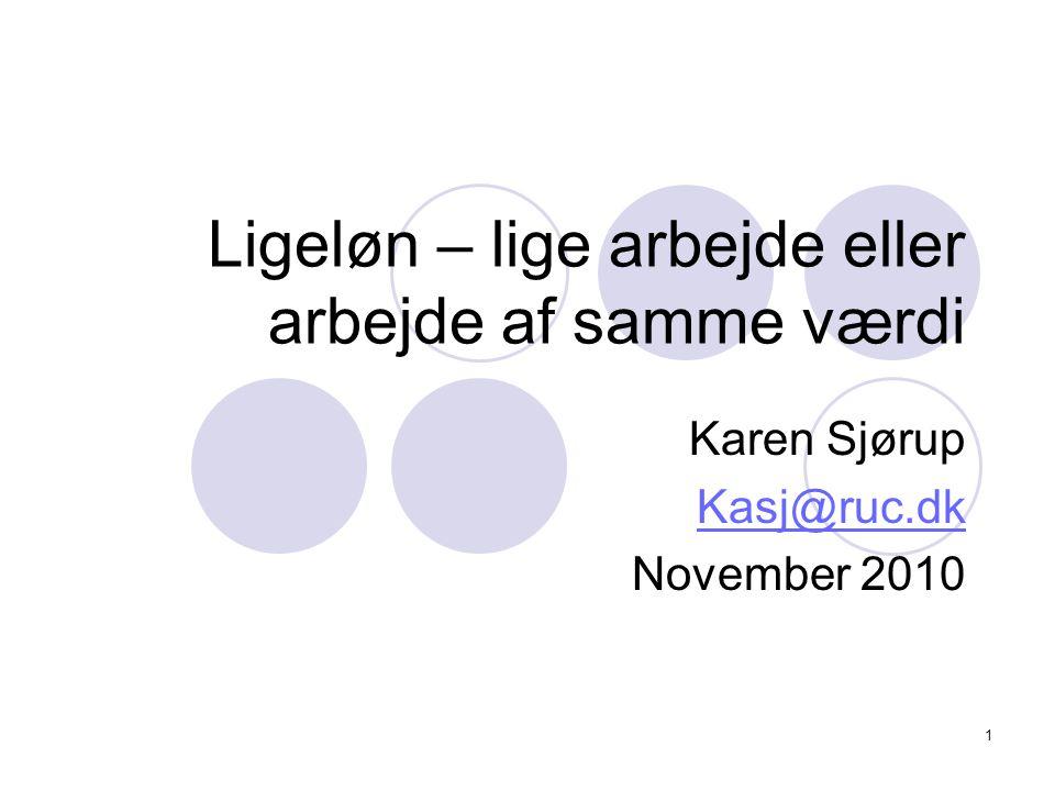 1 Ligeløn – lige arbejde eller arbejde af samme værdi Karen Sjørup Kasj@ruc.dk November 2010