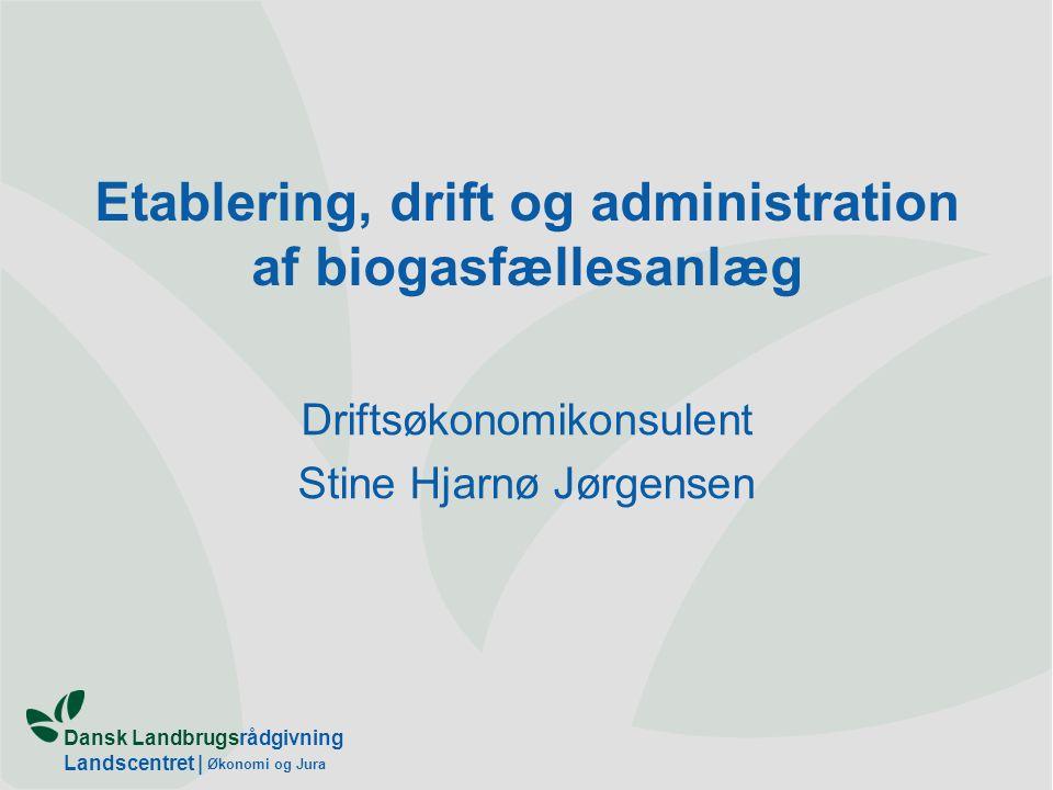 Dansk Landbrugsrådgivning Landscentret | Økonomi og Jura Etablering, drift og administration af biogasfællesanlæg Driftsøkonomikonsulent Stine Hjarnø Jørgensen