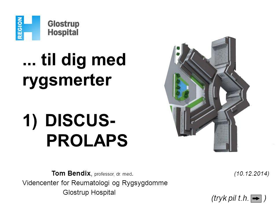 ... til dig med rygsmerter 1)DISCUS- PROLAPS Tom Bendix, professor, dr. med. (10.12.2014) Videncenter for Reumatologi og Rygsygdomme Glostrup Hospital